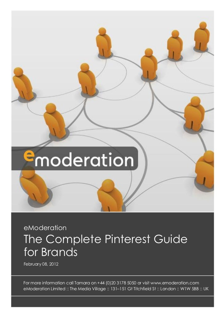 eModerationThe Complete Pinterest Guidefor BrandsFebruary 08, 2012For more information call Tamara on +44 (0)20 3178 5050 ...