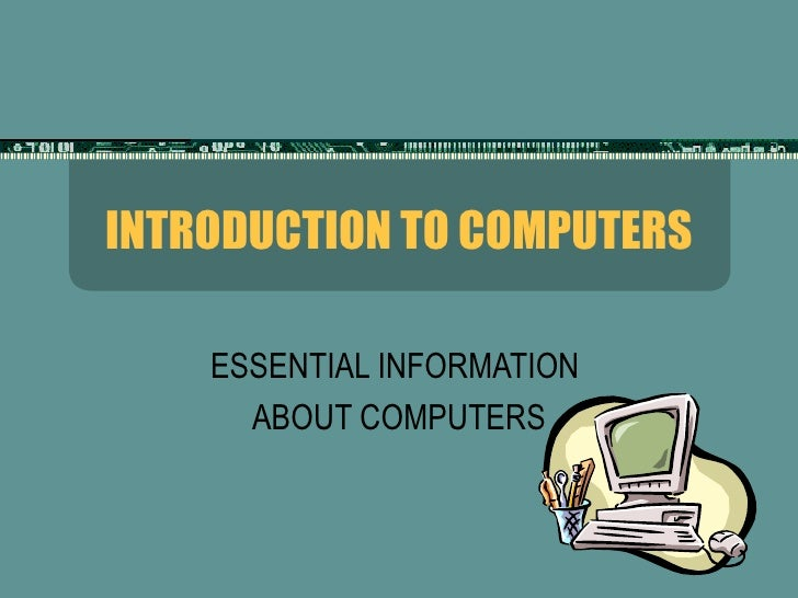 INTRODUCTION TO COMPUTERS ESSENTIAL INFORMATION  ABOUT COMPUTERS