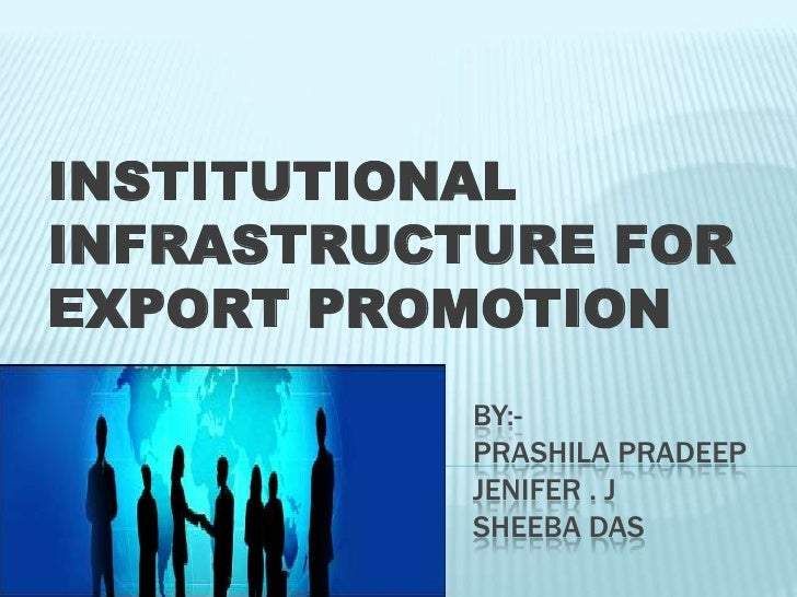 INSTITUTIONAL INFRASTRUCTURE FOR EXPORT PROMOTION<br />BY:- PRASHILA PRADEEPJENIFER . jSHEEBA DAS<br />