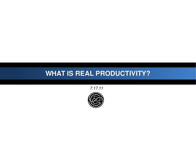 WHAT IS REAL PRODUCTIVITY?7.17.11