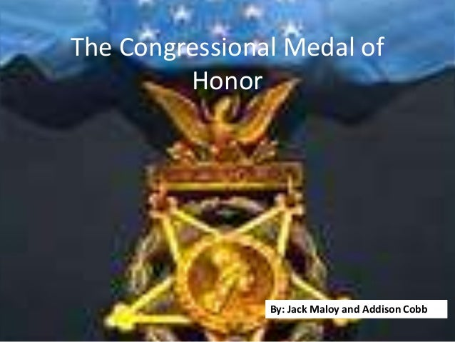 The Congressional Medal of         Honor                By: Jack Maloy and Addison Cobb