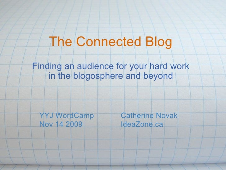 The Connected Blog Finding an audience for your hard work in the blogosphere and beyond Catherine Novak IdeaZone.ca     YY...