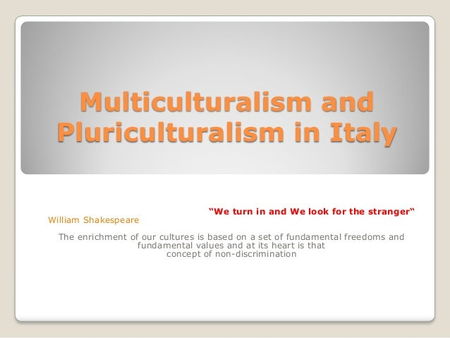 """Multiculturalism andPluriculturalism in Italy""""We turn in and We look for the stranger""""William ShakespeareThe enrichment of..."""