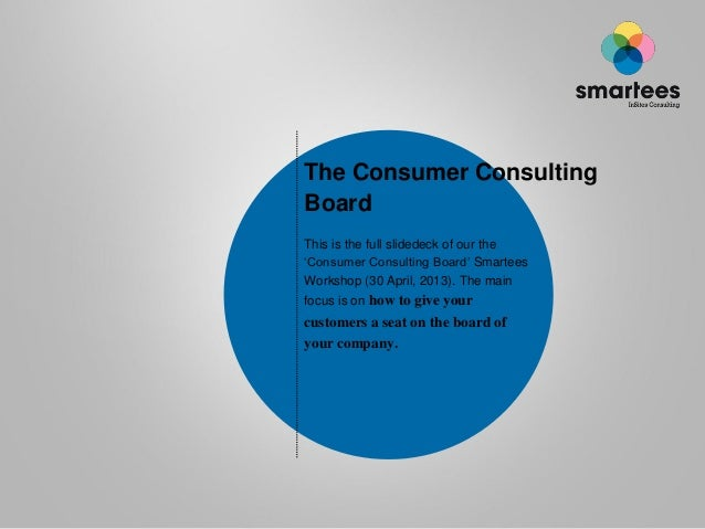 The Consumer ConsultingBoardThis is the full slidedeck of our the'Consumer Consulting Board' SmarteesWorkshop (30 April, 2...