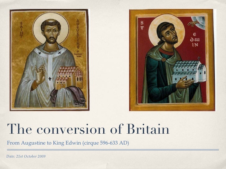 The conversion of Britain <ul><li>From Augustine to King Edwin (cirque 596-633 AD) </li></ul>Date: 21st October 2009