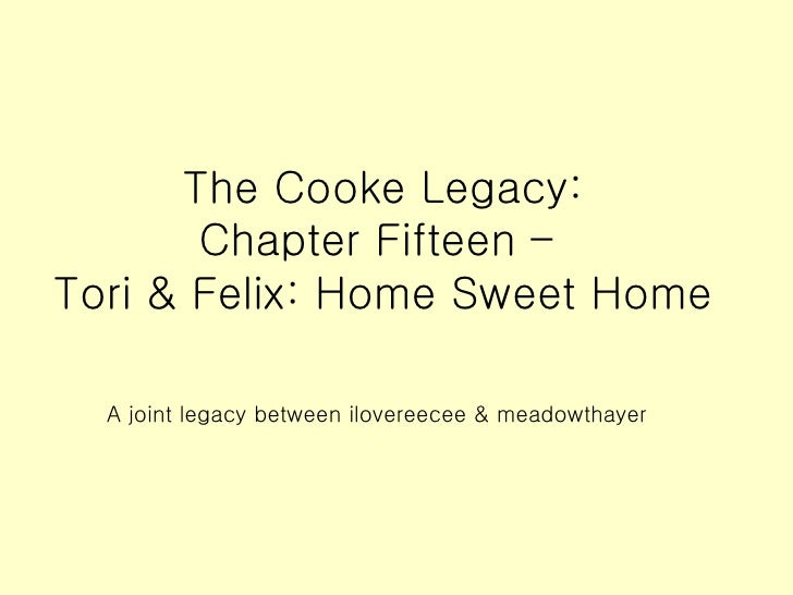 The Cooke Legacy: Chapter Fifteen –  Tori & Felix: Home Sweet Home A joint legacy between ilovereecee & meadowthayer
