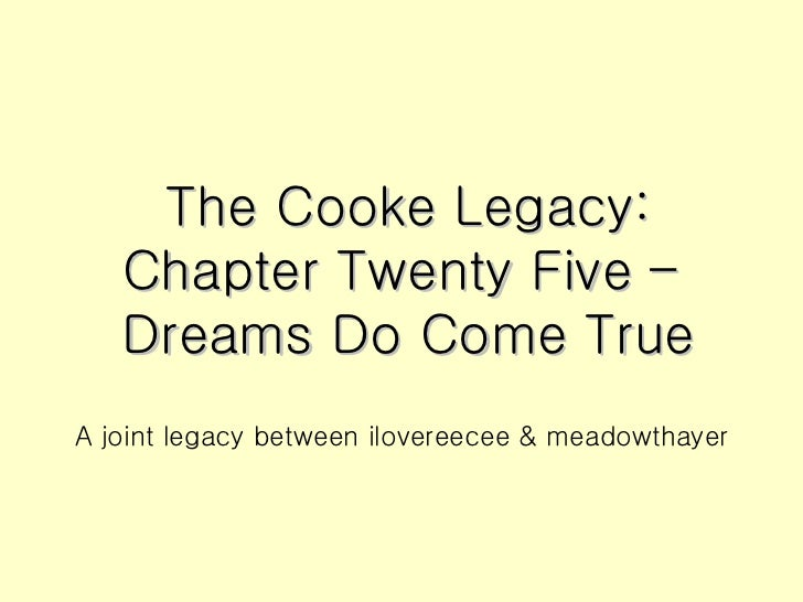 The Cooke Legacy: Chapter Twenty Five –  Dreams Do Come True <ul><li>A joint legacy between ilovereecee & meadowthayer </l...