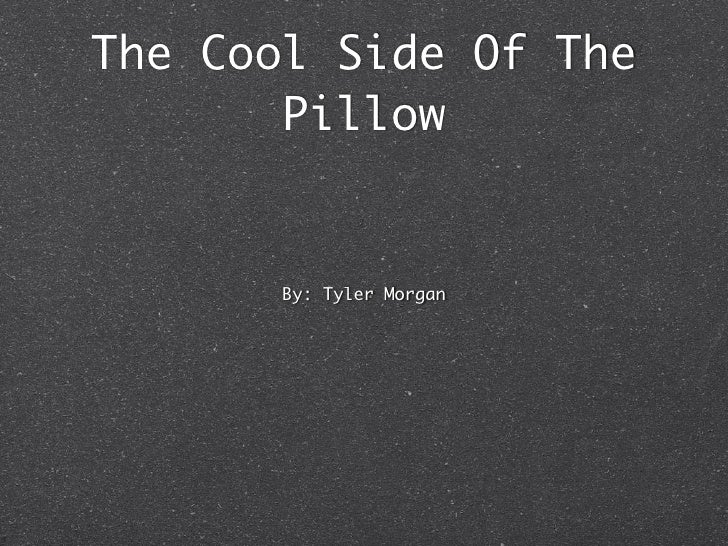 The Cool Side Of The        Pillow          By: Tyler Morgan