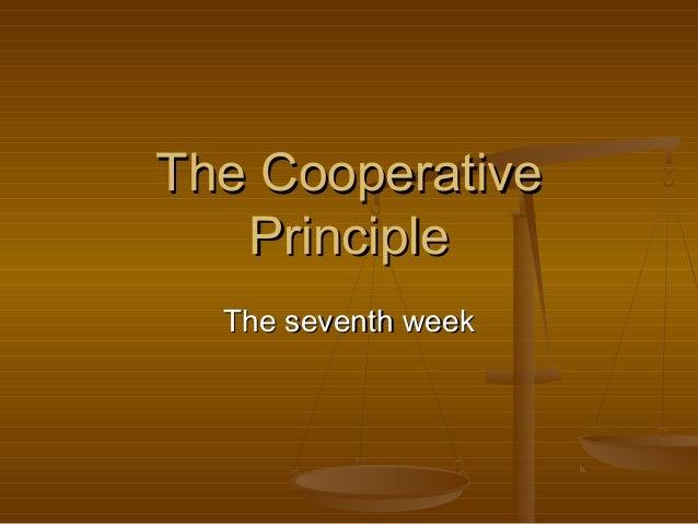 The CooperativeThe Cooperative PrinciplePrinciple The seventh weekThe seventh week