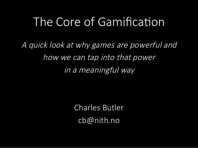 The  Core  of  Gamifica/onA  quick  look  at  why  games  are  powerful  and  how  we  can  tap  into  that  power  in  a  ...