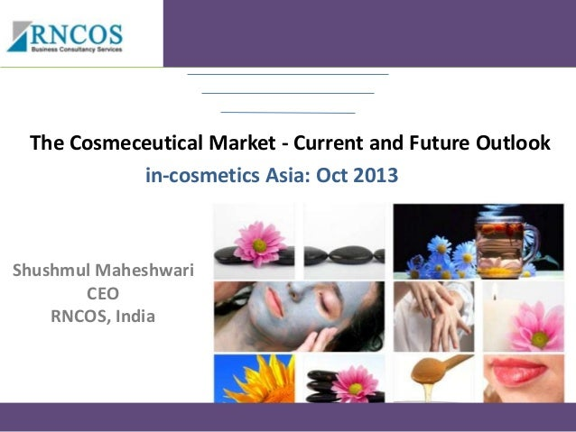 The Cosmeceutical Market - Current and Future Outlook in-cosmetics Asia: Oct 2013  Shushmul Maheshwari CEO RNCOS, India