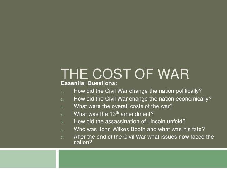 THEQuestions: OF WAR Essential           COST 1.   How did the Civil War change the nation politically? 2.   How did the C...