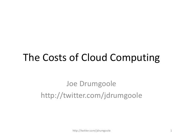 The Costs of Cloud Computing Joe Drumgoole http://twitter.com/jdrumgoole http://twitter.com/jdrumgoole 1