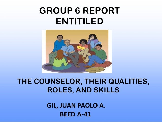 GROUP 6 REPORT       ENTITILEDTHE COUNSELOR, THEIR QUALITIES,      ROLES, AND SKILLS      GIL, JUAN PAOLO A.           BEE...