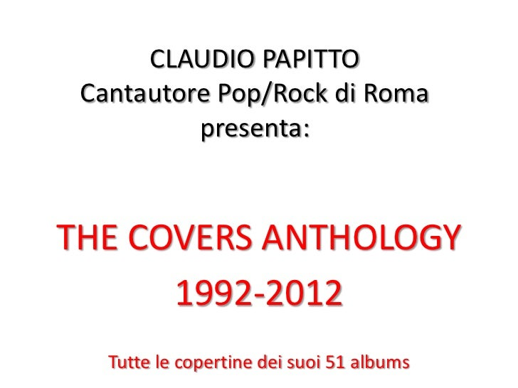 CLAUDIO PAPITTO Cantautore Pop/Rock di Roma          presenta:THE COVERS ANTHOLOGY      1992-2012   Tutte le copertine dei...
