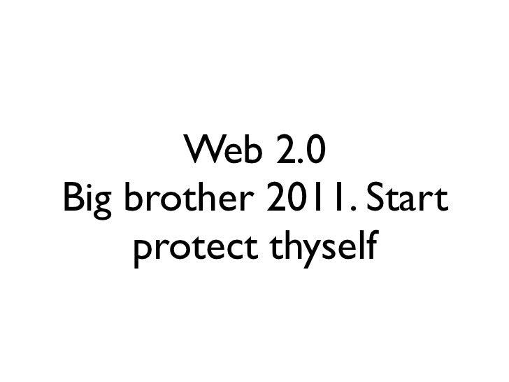 Web 2.0Big brother 2011. Start    protect thyself