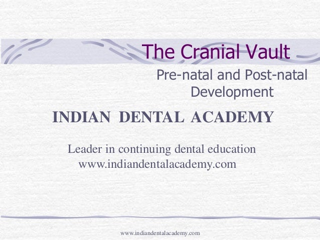 The Cranial Vault Pre-natal and Post-natal Development  INDIAN DENTAL ACADEMY Leader in continuing dental education www.in...