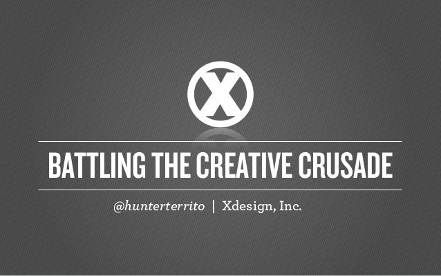 @hunterterrito | Xdesign, Inc. BATTLINGTHECREATIVECRUSADE