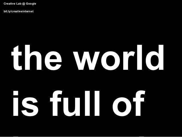 Creative Lab @ Googlebit.ly/creativeinternet     the world     is full of