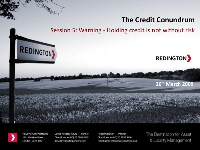 26th March 2009The Credit ConundrumSession 5: Warning - Holding credit is not without risk