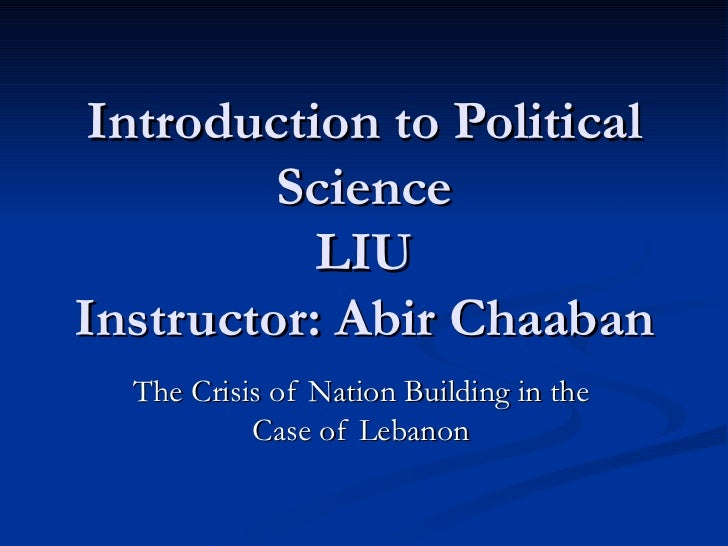 Introduction to Political Science LIU Instructor: Abir Chaaban The Crisis of Nation Building in the Case of Lebanon