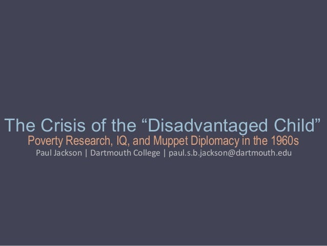 "Poverty Research, IQ, and Muppet Diplomacy in the 1960s The Crisis of the ""Disadvantaged Child"" Paul Jackson 