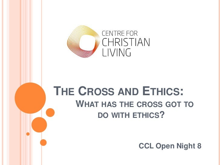 THE CROSS AND ETHICS:   WHAT HAS THE CROSS GOT TO       DO WITH ETHICS?                CCL Open Night 8
