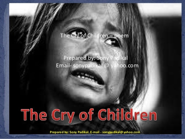 Prepared by: Sony Padikal. E-mail - sonypadikal@yahoo.com The Cry of Children – poem Prepared by: Sony Padikal Email- sony...
