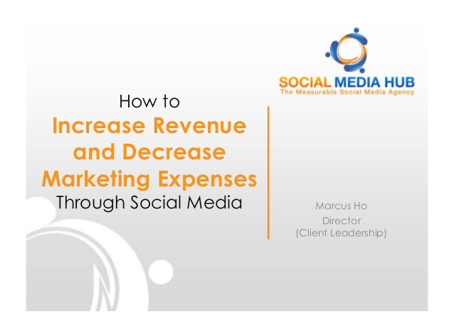 How toIncrease Revenueand DecreaseMarketing ExpensesThrough Social Media Marcus HoDirector(Client Leadership)