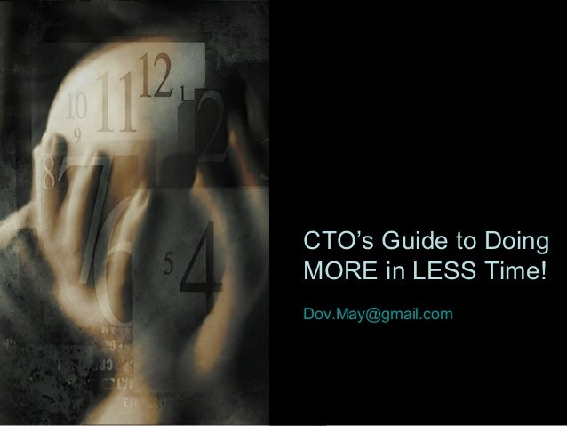 CTO's Guide to Doing MORE in LESS Time! Dov.May@gmail.com