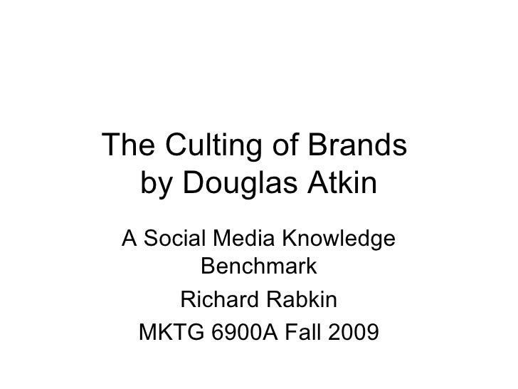 The Culting of Brands  by Douglas Atkin A Social Media Knowledge Benchmark Richard Rabkin MKTG 6900A Fall 2009