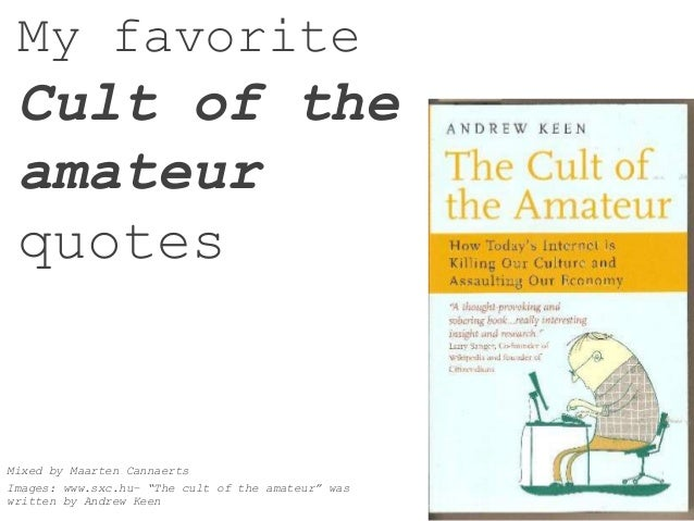 """My favorite Cult of the amateur quotes Mixed by Maarten Cannaerts Images: www.sxc.hu– """"The cult of the amateur"""" was writte..."""