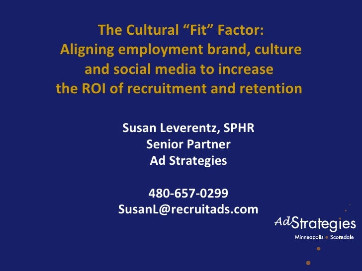 "The Cultural ""Fit"" Factor:  Aligning employment brand, culture  and social media to increase  the ROI of recruitment and r..."
