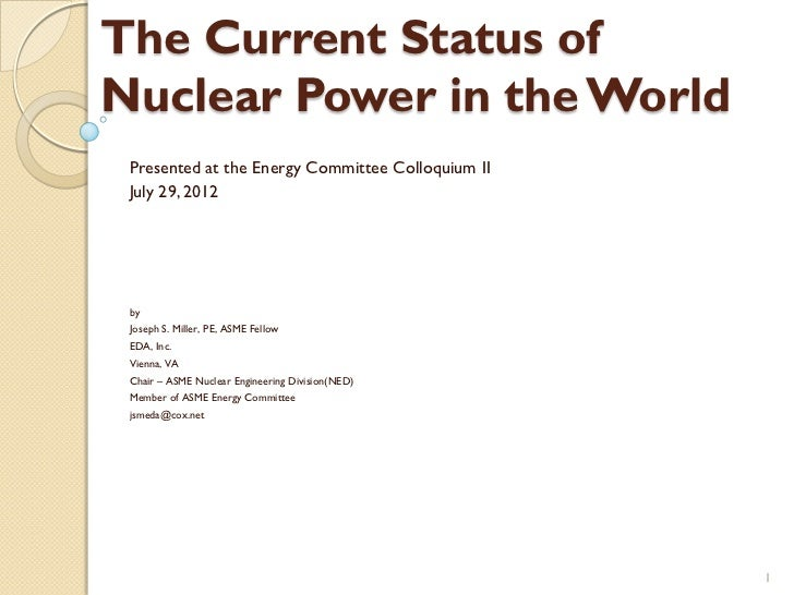 The Current Status ofNuclear Power in the World Presented at the Energy Committee Colloquium II July 29, 2012 by Joseph S....