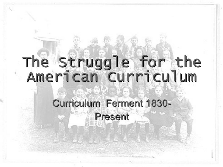 The Struggle for the American Curriculum Curriculum  Ferment 1830-Present