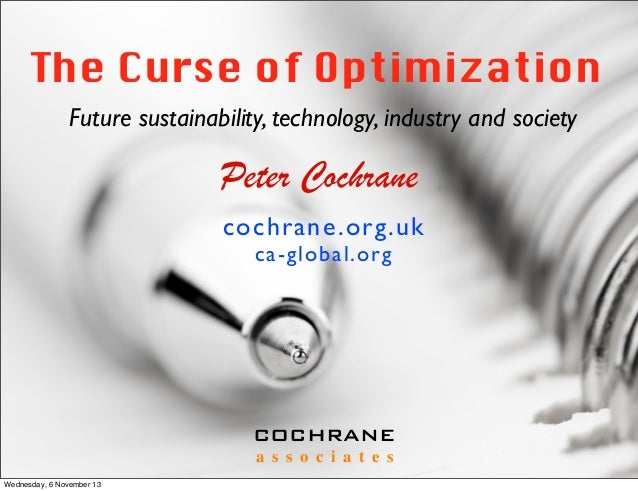 The Curse of Optimization Future sustainability, technology, industry and society  Peter Cochrane cochrane .org.uk ca-glob...