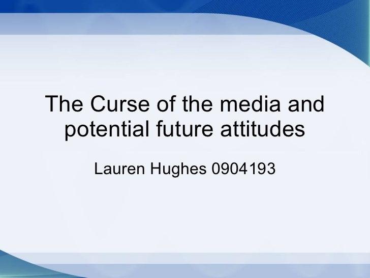 The Curse of the media and potential future attitudes Lauren Hughes 0904193
