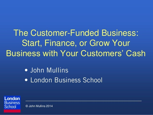 © John Mullins 2014 The Customer-Funded Business: Start, Finance, or Grow Your Business with Your Customers' Cash • John M...