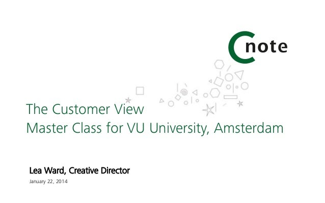 The Customer View Master Class for VU University, Amsterdam Lea Ward, Creative Director  January 22, 2014