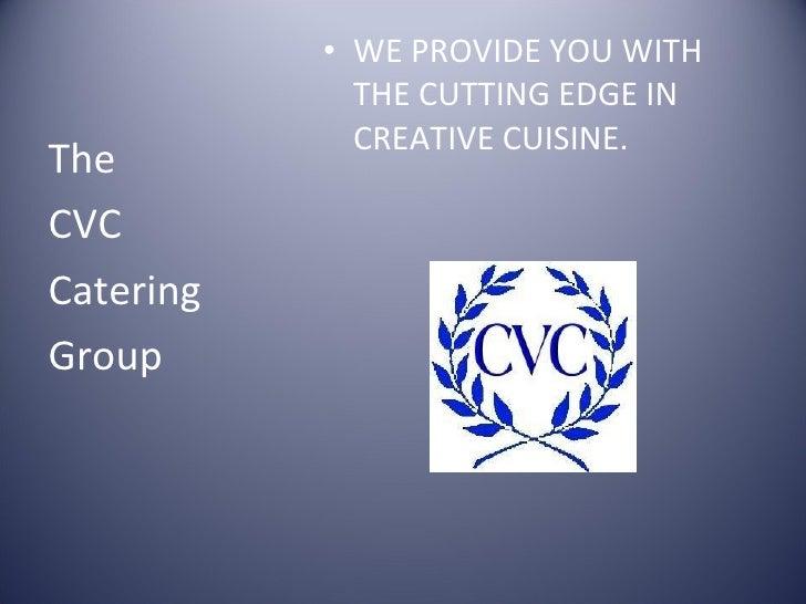 <ul><li>WE PROVIDE YOU WITH THE CUTTING EDGE IN CREATIVE CUISINE. </li></ul><ul><li>The </li></ul><ul><li>CVC </li></ul><u...