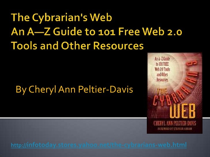 The Cybrarian's WebAn A—Z Guide to 101 Free Web 2.0 Tools and Other Resources<br />By Cheryl Ann Peltier-Davis<br />http:/...
