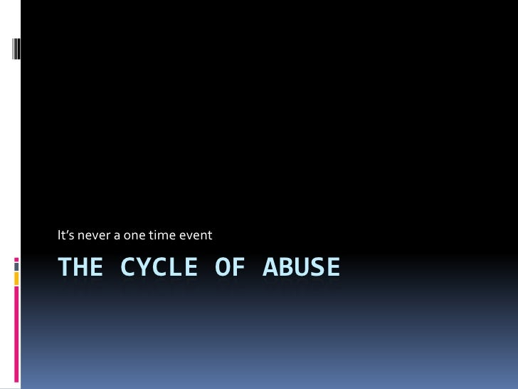 It's never a one time eventTHE CYCLE OF ABUSE