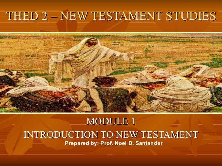 THED 2 – NEW TESTAMENT STUDIES MODULE 1 INTRODUCTION TO NEW TESTAMENT Prepared by: Prof. Noel D. Santander