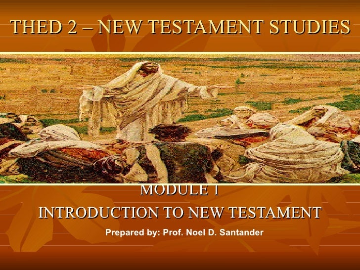THED 2 – NEW TESTAMENT STUDIES            MODULE 1  INTRODUCTION TO NEW TESTAMENT        Prepared by: Prof. Noel D. Santan...