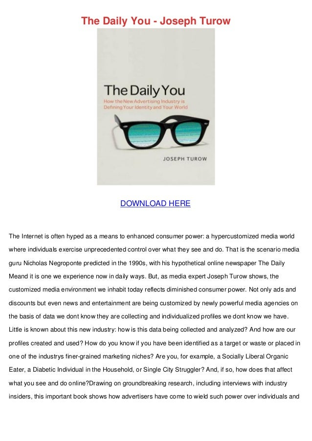 The Daily You - Joseph Turow DOWNLOAD HERE The Internet is often hyped as a means to enhanced consumer power: a hypercusto...