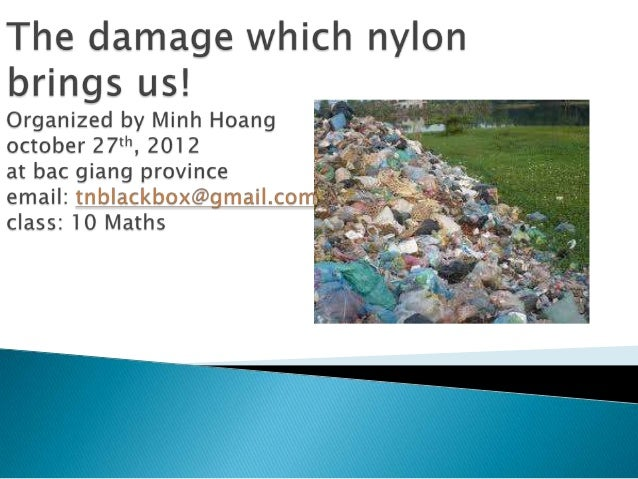    Nylon is causing a great damage to our    environment. So that we must decrease it    together.