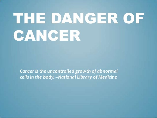THE DANGER OFCANCERCancer is the uncontrolled growth of abnormalcells in the body. –National Library of Medicine