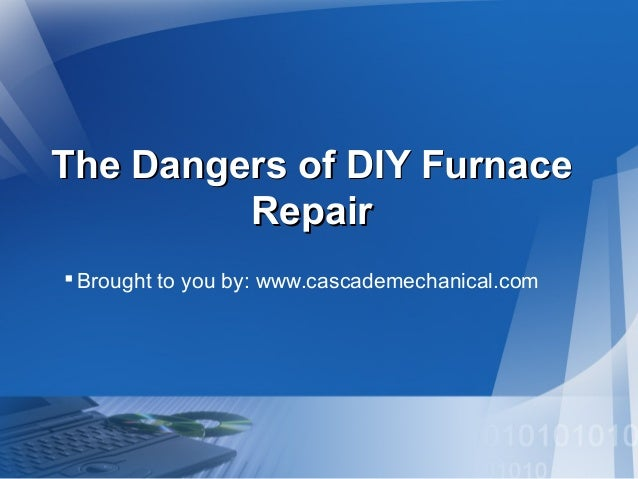 The Dangers of DIY Furnace Repair  Brought to you by: www.cascademechanical.com