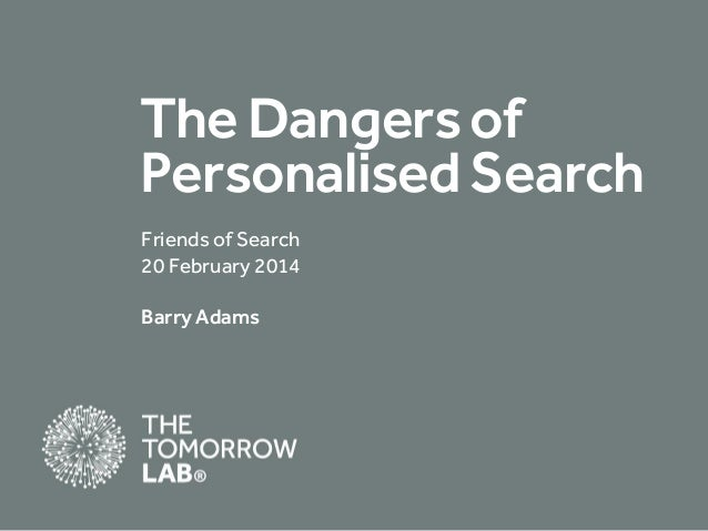 The Dangers of Personalised Search Friends of Search 20 February 2014 Barry Adams