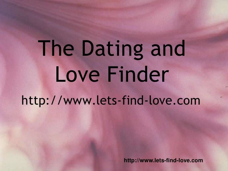 The Dating and   Love Finderhttp://www.lets-find-love.com                http://www.lets-find-love.com